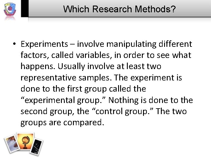 Which Research Methods? • Experiments – involve manipulating different factors, called variables, in order