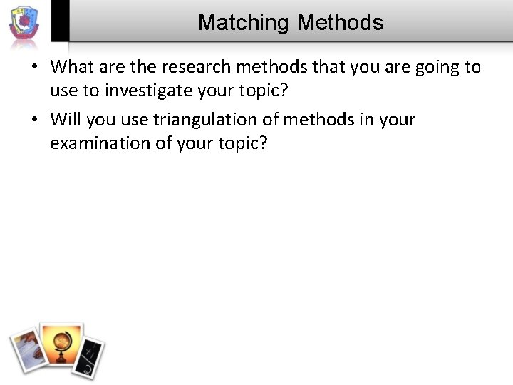 Matching Methods • What are the research methods that you are going to use