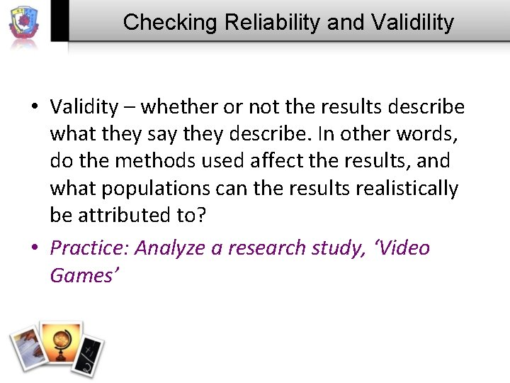 Checking Reliability and Validility • Validity – whether or not the results describe what