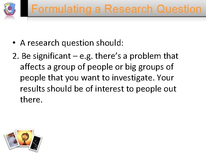 Formulating a Research Question • A research question should: 2. Be significant – e.