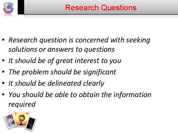 Research Questions • Research question is concerned with seeking solutions or answers to questions