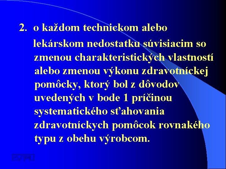 2. o každom technickom alebo lekárskom nedostatku súvisiacim so zmenou charakteristických vlastností alebo zmenou