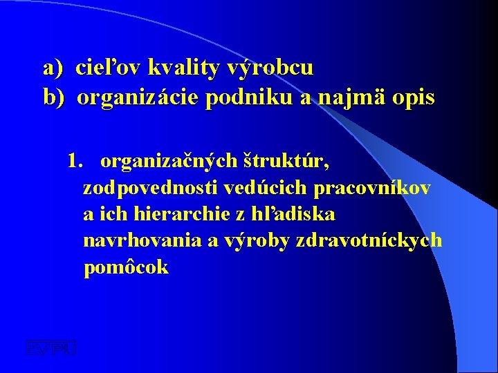 a) cieľov kvality výrobcu b) organizácie podniku a najmä opis 1. organizačných štruktúr, zodpovednosti