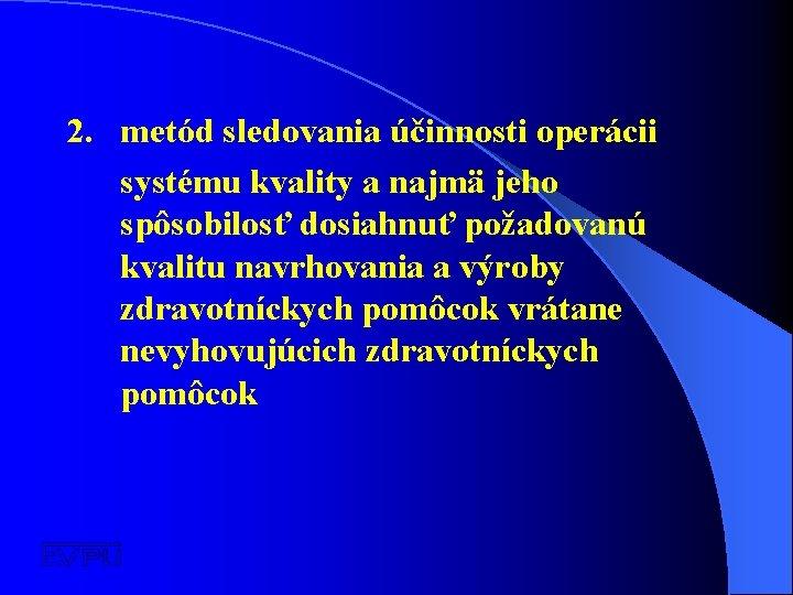 2. metód sledovania účinnosti operácii systému kvality a najmä jeho spôsobilosť dosiahnuť požadovanú kvalitu