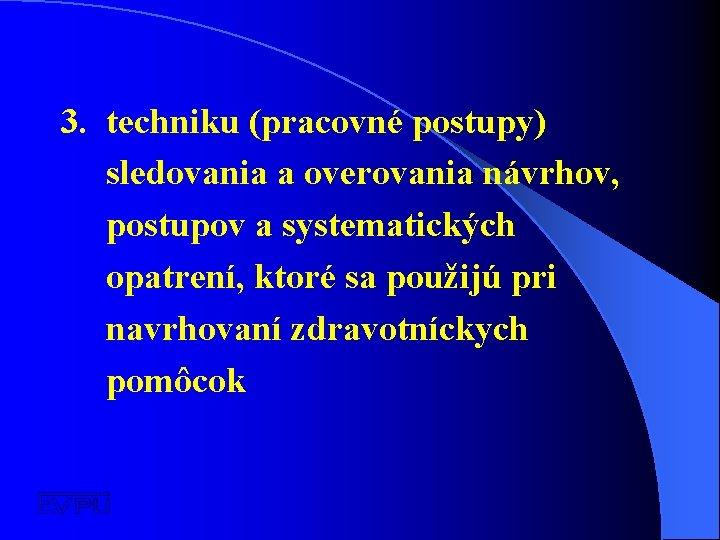 3. techniku (pracovné postupy) sledovania a overovania návrhov, postupov a systematických opatrení, ktoré sa