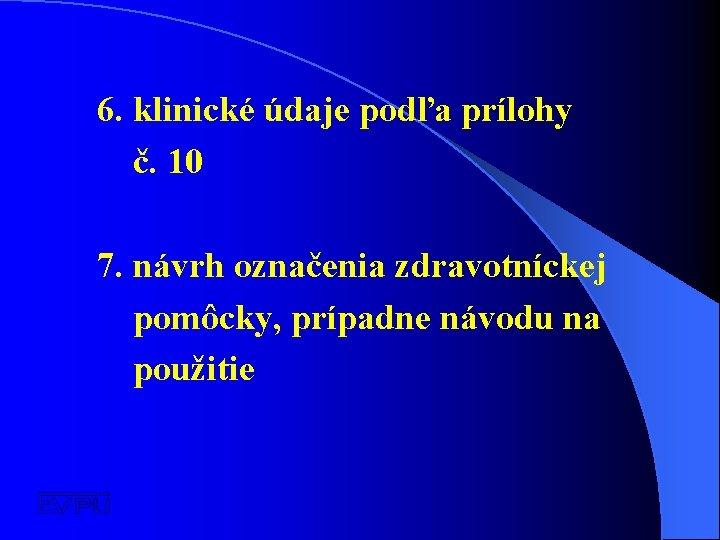 6. klinické údaje podľa prílohy č. 10 7. návrh označenia zdravotníckej pomôcky, prípadne návodu