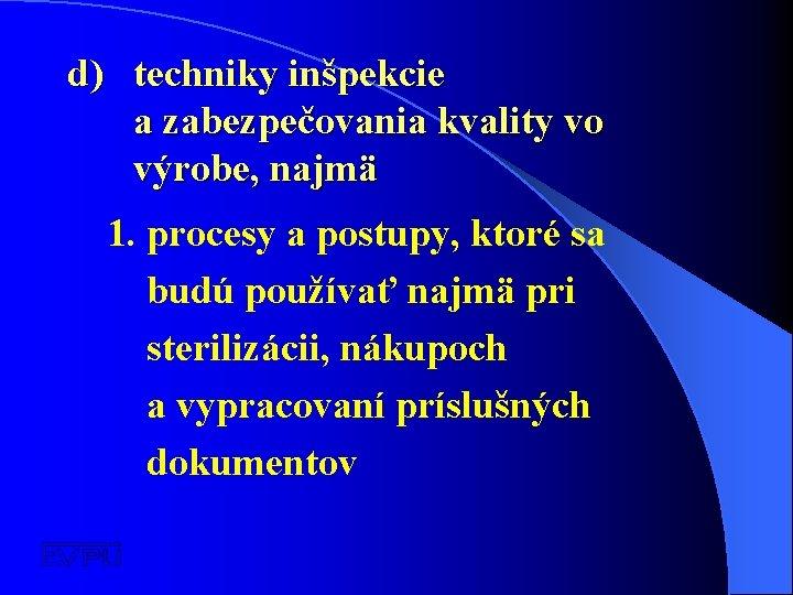 d) techniky inšpekcie a zabezpečovania kvality vo výrobe, najmä 1. procesy a postupy, ktoré