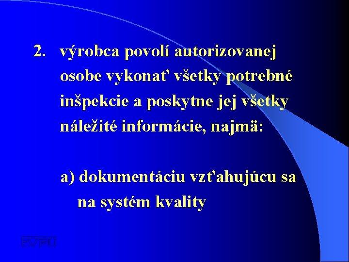 2. výrobca povolí autorizovanej osobe vykonať všetky potrebné inšpekcie a poskytne jej všetky náležité