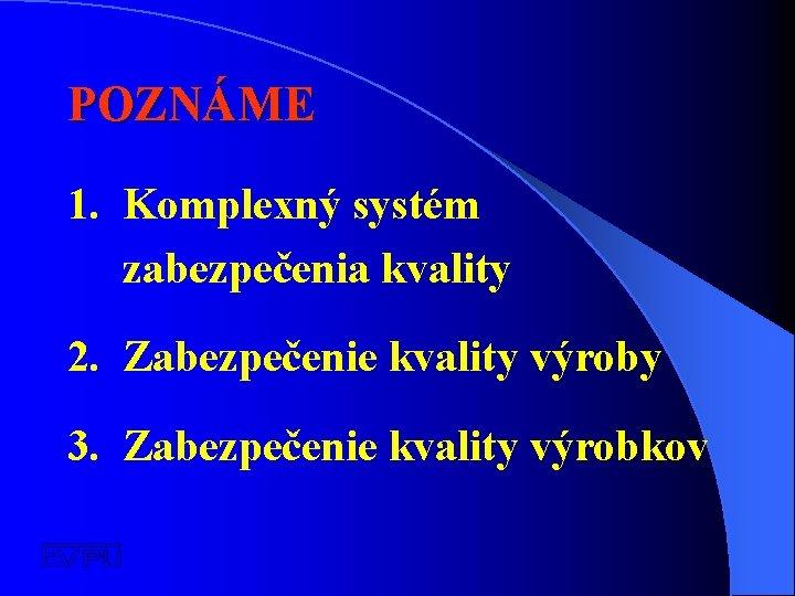 POZNÁME 1. Komplexný systém zabezpečenia kvality 2. Zabezpečenie kvality výroby 3. Zabezpečenie kvality výrobkov