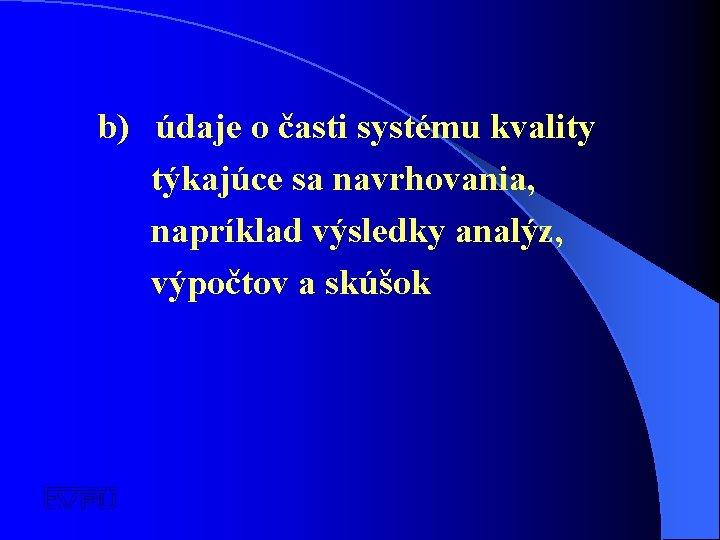 b) údaje o časti systému kvality týkajúce sa navrhovania, napríklad výsledky analýz, výpočtov a