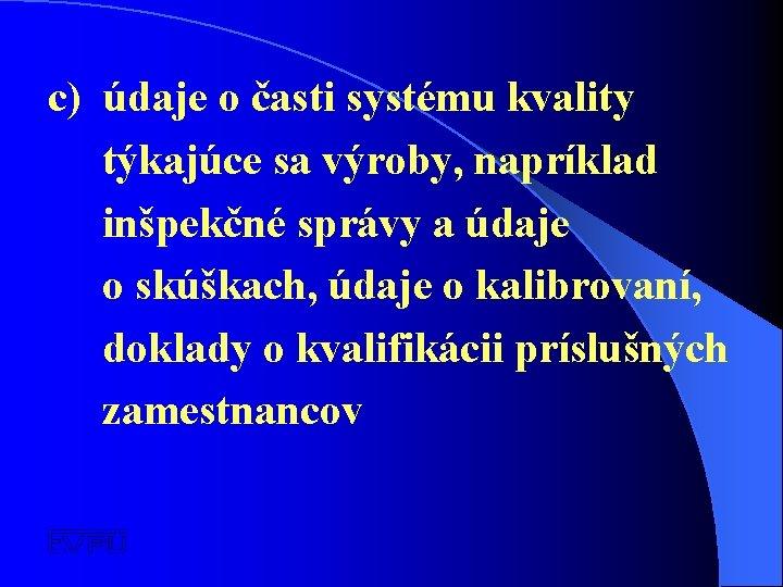 c) údaje o časti systému kvality týkajúce sa výroby, napríklad inšpekčné správy a údaje