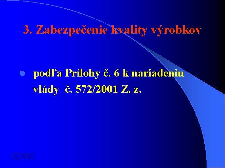 3. Zabezpečenie kvality výrobkov l podľa Prílohy č. 6 k nariadeniu vlády č. 572/2001