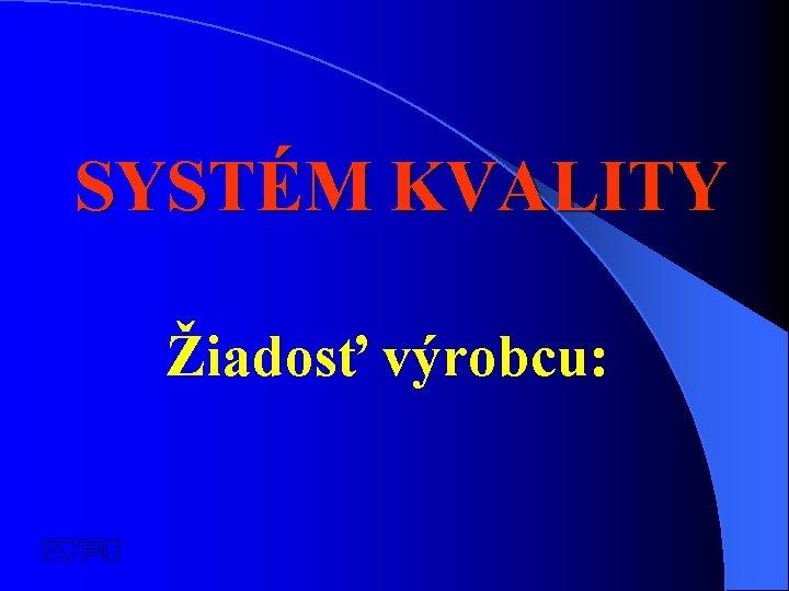 SYSTÉM KVALITY Žiadosť výrobcu: