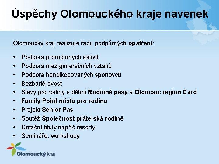 Úspěchy Olomouckého kraje navenek Olomoucký kraj realizuje řadu podpůrných opatření: • • • Podpora