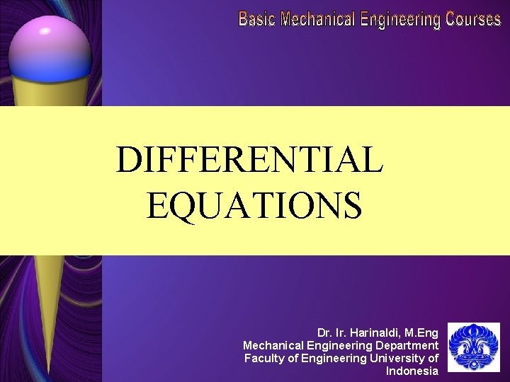 DIFFERENTIAL EQUATIONS Dr. Ir. Harinaldi, M. Eng Mechanical Engineering Department Faculty of Engineering University