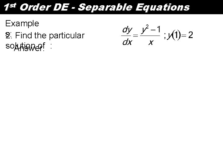 1 st Order DE - Separable Equations Example s: 2. Find the particular solution