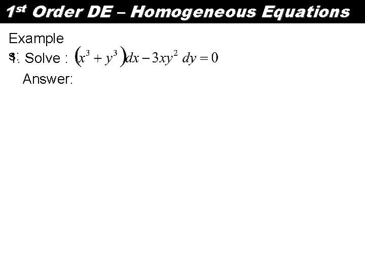 1 st Order DE – Homogeneous Equations Example s: 1. Solve : Answer: