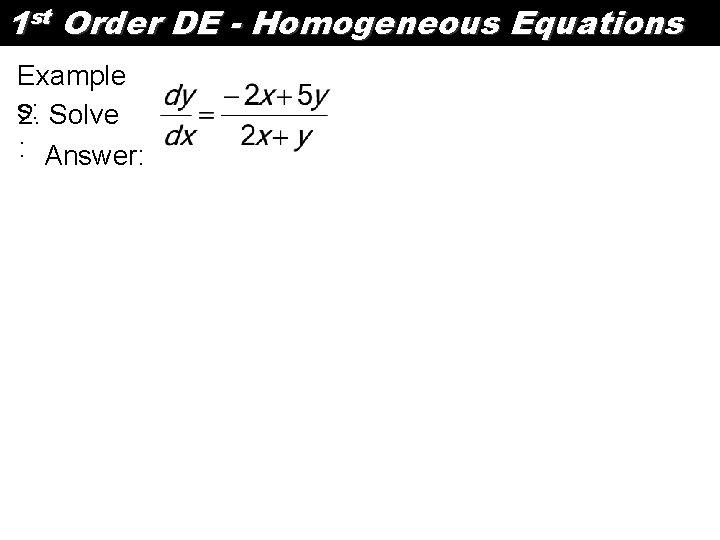 1 st Order DE - Homogeneous Equations Example s: 2. Solve : Answer: