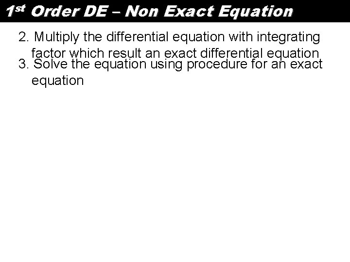 1 st Order DE – Non Exact Equation 2. Multiply the differential equation with