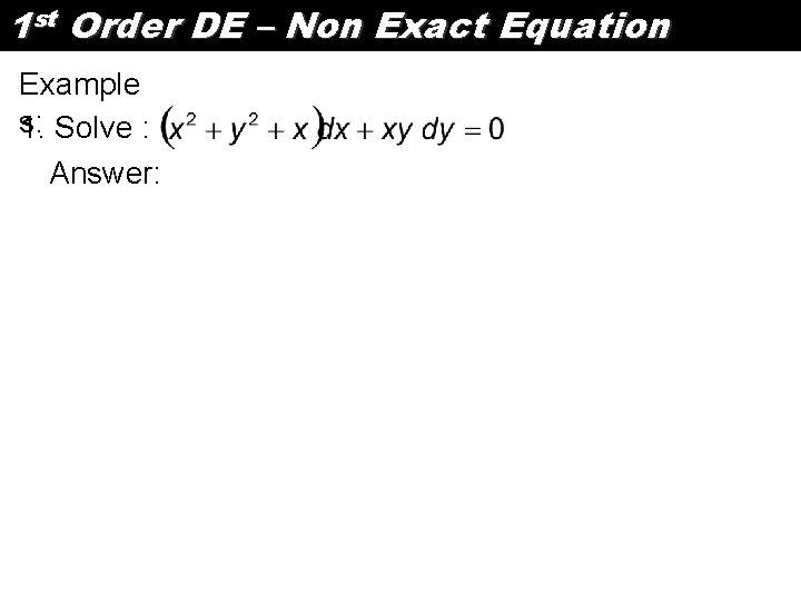 1 st Order DE – Non Exact Equation Example s: 1. Solve : Answer: