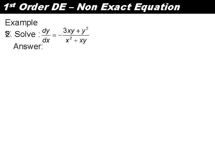 1 st Order DE – Non Exact Equation Example s: 2. Solve : Answer: