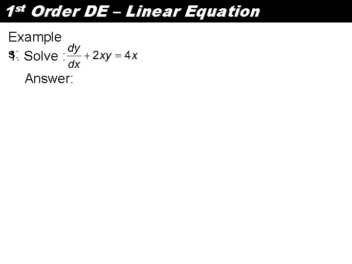 1 st Order DE – Linear Equation Example s: 1. Solve : Answer: