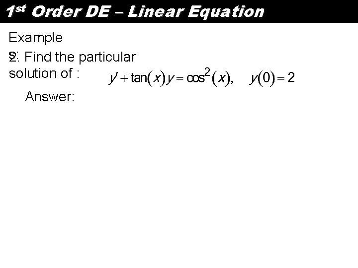 1 st Order DE – Linear Equation Example s: 2. Find the particular solution