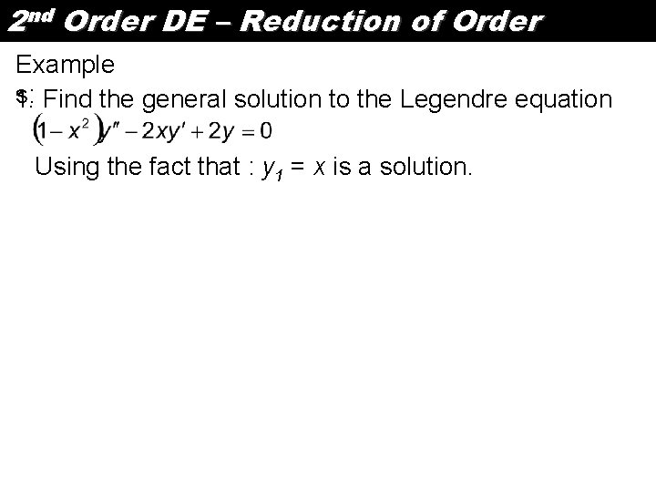 2 nd Order DE – Reduction of Order Example s: Find the general solution