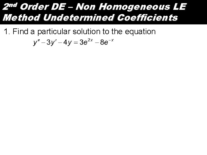 2 nd Order DE – Non Homogeneous LE Method Undetermined Coefficients 1. Find a