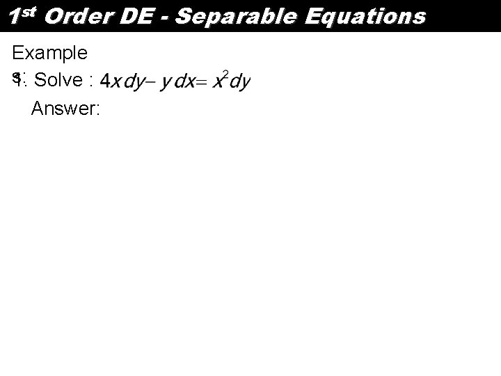 1 st Order DE - Separable Equations Example s: 1. Solve : Answer: