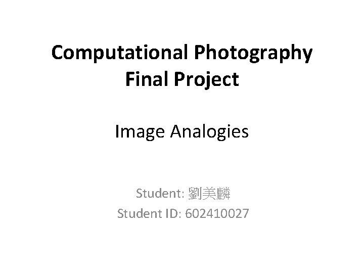 Computational Photography Final Project Image Analogies Student: 劉美麟 Student ID: 602410027