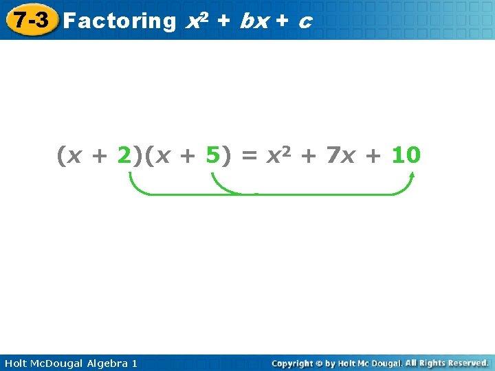 7 -3 Factoring x 2 + bx + c (x + 2)(x + 5)