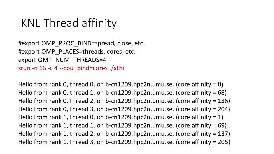KNL Thread affinity #export OMP_PROC_BIND=spread, close, etc. #export OMP_PLACES=threads, cores, etc. export OMP_NUM_THREADS=4 srun