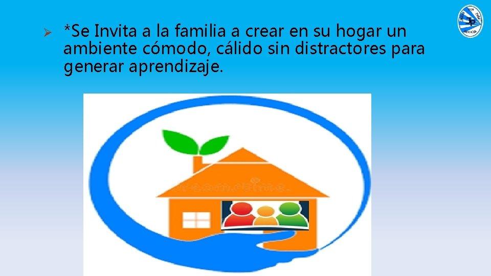 Ø *Se Invita a la familia a crear en su hogar un ambiente cómodo,