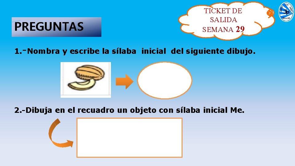 PREGUNTAS TICKET DE SALIDA SEMANA 29 1. -Nombra y escribe la sílaba inicial del