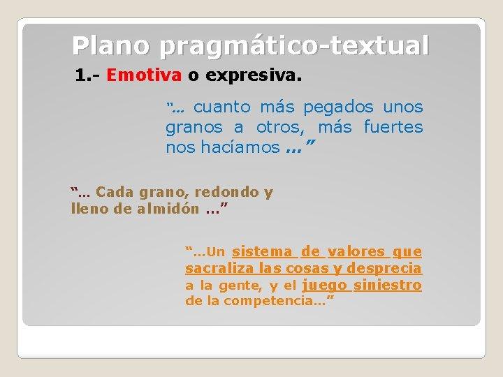 Plano pragmático-textual 1. - Emotiva o expresiva. cuanto más pegados unos granos a otros,