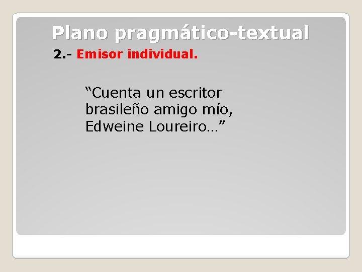 """Plano pragmático-textual 2. - Emisor individual. """"Cuenta un escritor brasileño amigo mío, Edweine Loureiro…"""""""