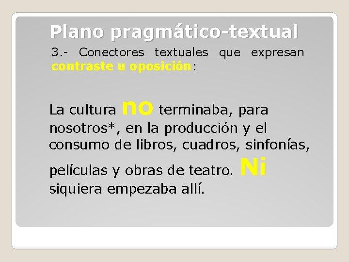 Plano pragmático-textual 3. - Conectores textuales que expresan contraste u oposición: no La cultura
