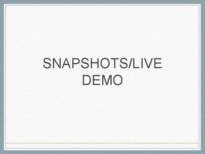 SNAPSHOTS/LIVE DEMO