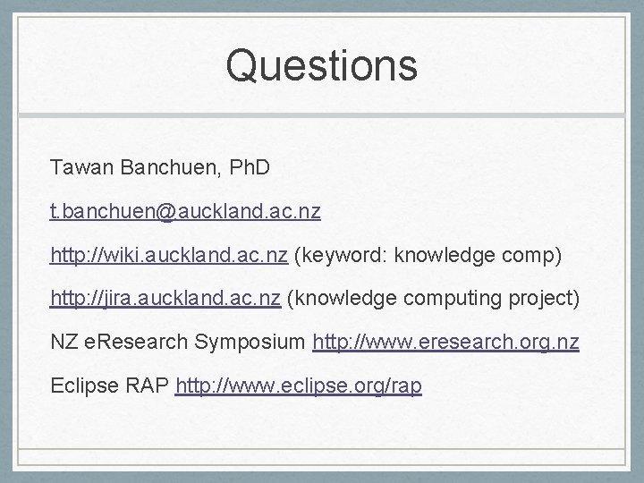 Questions Tawan Banchuen, Ph. D t. banchuen@auckland. ac. nz http: //wiki. auckland. ac. nz