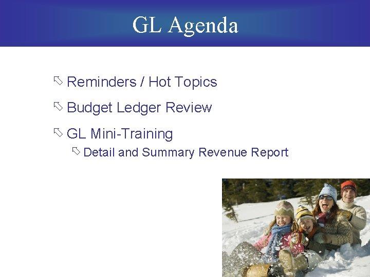 GL Agenda õ Reminders / Hot Topics õ Budget Ledger Review õ GL Mini-Training
