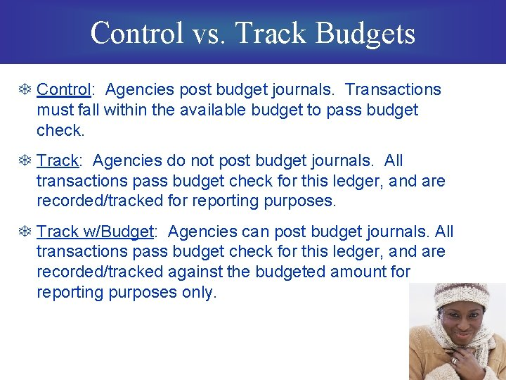 Control vs. Track Budgets T Control: Agencies post budget journals. Transactions must fall within