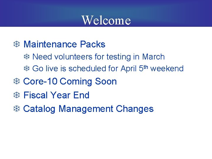 Welcome T Maintenance Packs T Need volunteers for testing in March T Go live