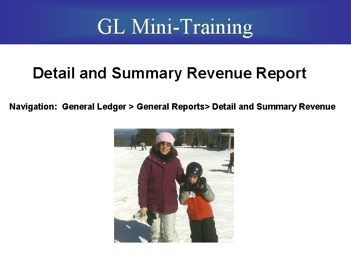 GL Mini-Training Detail and Summary Revenue Report Navigation: General Ledger > General Reports> Detail