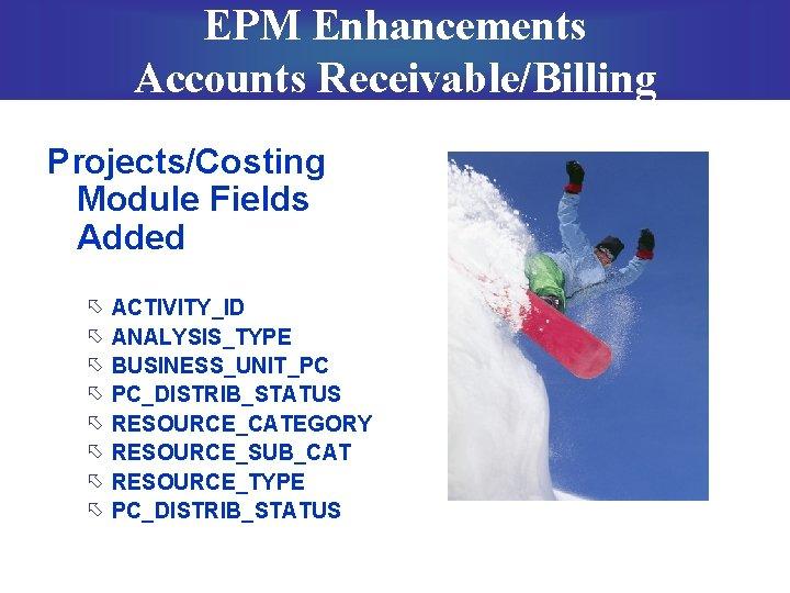 EPM Enhancements Accounts Receivable/Billing Projects/Costing Module Fields Added õ õ õ õ ACTIVITY_ID ANALYSIS_TYPE