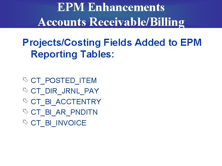 EPM Enhancements Accounts Receivable/Billing Projects/Costing Fields Added to EPM Reporting Tables: õ õ õ