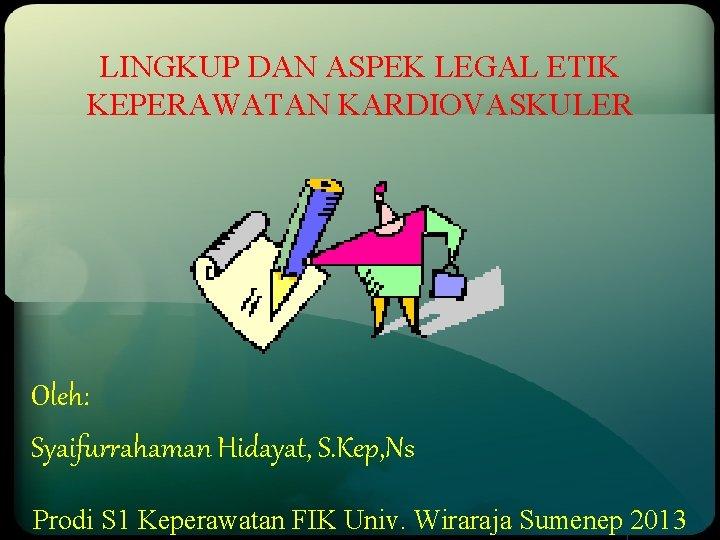 LINGKUP DAN ASPEK LEGAL ETIK KEPERAWATAN KARDIOVASKULER Oleh: Syaifurrahaman Hidayat, S. Kep, Ns Prodi