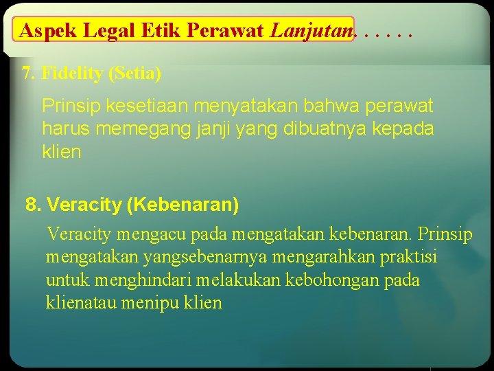 Aspek Legal Etik Perawat Lanjutan. . . 7. Fidelity (Setia) Prinsip kesetiaan menyatakan bahwa