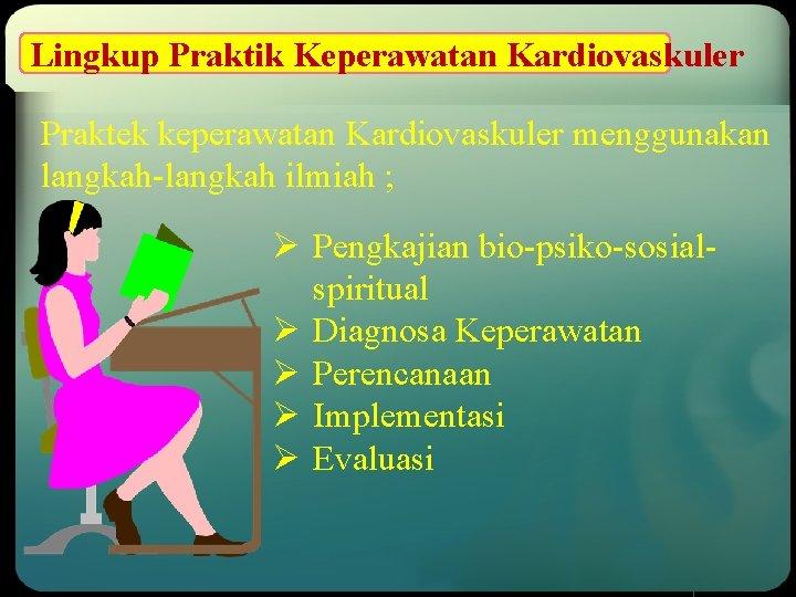 Lingkup Praktik Keperawatan Kardiovaskuler Praktek keperawatan Kardiovaskuler menggunakan langkah-langkah ilmiah ; Ø Pengkajian bio-psiko-sosialspiritual