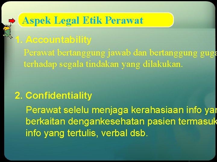 Aspek Legal Etik Perawat 1. Accountability Perawat bertanggung jawab dan bertanggung guga terhadap segala